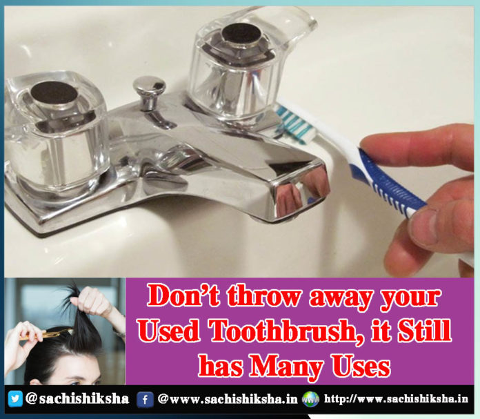 Don't throw away your used toothbrush, it still has many uses Sachi Shiksha
